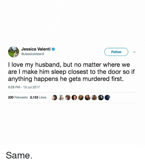 Love, Memes, and Husband: Jessica Valenti  @JessicaValenti  Follow  I love my husband, but no matter where we  are l make him sleep closest to the door so if  anything happens he gets murdered first.  9:28 PM-13 Jul 2017  230 Retweets 2,133 Likes J裊 Same.