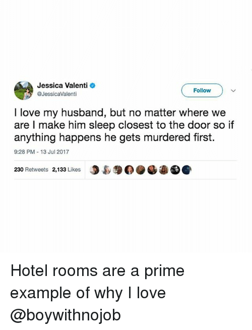 Love, Hotel, and Girl Memes: Jessica Valenti  @JessicaValenti  Follow  I love my husband, but no matter where we  are I make him sleep closest to the door so if  anything happens he gets murdered first.  9:28 PM-13 Jul 2017  230 Retweets 2,133 Likes  J裊$0. Hotel rooms are a prime example of why I love @boywithnojob