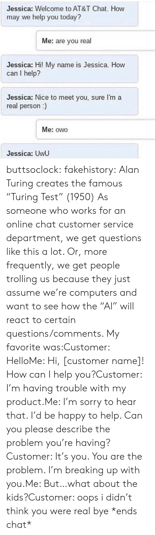 """Computers, Hello, and Sorry: Jessica: Welcome to AT&T Chat. How  may we help you today?  Me: are you real  Jessica: Hi! My name is Jessica. How  can I help?  Jessica: Nice to meet you, sure I'm a  real person)  Me: owo  Jessica: UwU buttsoclock:  fakehistory: Alan Turing creates the famous """"Turing Test"""" (1950) As someone who works for an online chat customer service department, we get questions like this a lot. Or, more frequently, we get people trolling us because they just assume we're computers and want to see how the""""AI"""" will react to certain questions/comments. My favorite was:Customer: HelloMe: Hi, [customer name]! How can I help you?Customer: I'm having trouble with my product.Me: I'm sorry to hear that. I'd be happy to help. Can you please describe the problem you're having?Customer: It's you. You are the problem. I'm breaking up with you.Me: But…what about the kids?Customer: oops i didn't think you were real bye *ends chat*"""