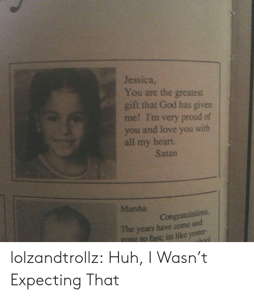 God, Huh, and Love: Jessica,  You are the greatest  gift that God has given  me! I'm very proud of  you and love you with  all my heart.  Satan  Marsha  Congratulations  The years have come and  gone so fast; its like yester- lolzandtrollz:  Huh, I Wasn't Expecting That