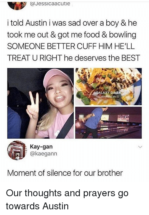 Food, Funny, and Best: (@Jessicaacutie  i told Austin i was sad over a boy & he  took me out & got me food & bowling  SOMEONE BETTER CUFF HIM HE'LL  TREAT U RIGHT he deserves the BEST  GALA  XY DI  Kay-gan  @kaegann  Moment of silence for our brother Our thoughts and prayers go towards Austin
