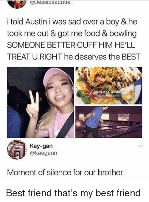 Best Friend, Food, and Memes: @Jessicaacutie  i told Austin i was sad over a boy & he  took me out & got me food & bowling  SOMEONE BETTER CUFF HIM HE'LL  TREAT U RIGHT he deserves the BEST  GALAXY DI  VA  Kay-gan  @kaegann  Moment of silence for our brother Best friend that's my best friend
