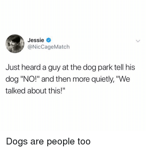 "Dogs, Funny, and Dog: Jessie <  @NicCageMatch  Just heard a guy at the dog park tell his  dog ""NO!"" and then more quietly, ""We  talked about this!"" Dogs are people too"
