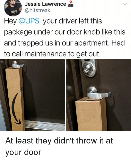 Memes, Ups, and 🤖: Jessie Lawrence  @hitstreak  Hey @UPS, your driver left this  package under our door knob like this  and trapped us in our apartment. Had  to call maintenance to get out. At least they didn't throw it at your door