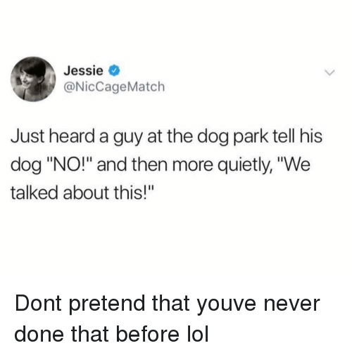 """Lol, Never, and Dog: Jessie  @NicCageMatch  Just heard a guy at the dog park tell his  dog """"NO!"""" and then more quietly, """"We  talked about this!"""" Dont pretend that youve never done that before lol"""