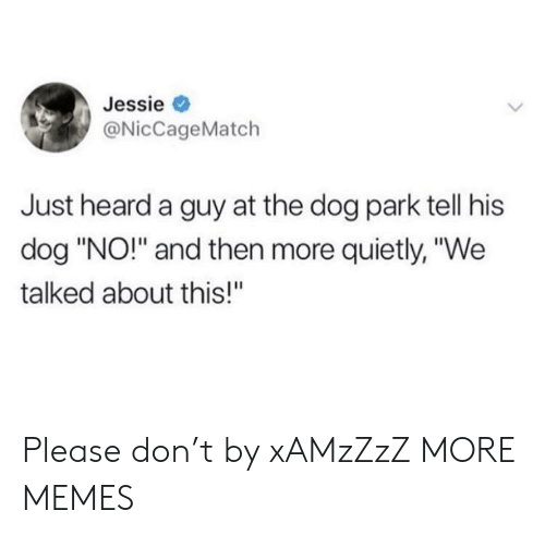 """Dank, Memes, and Target: Jessie  @NicCageMatch  Just heard a guy at the dog park tell his  dog """"NO!"""" and then more quietly, """"We  talked about this!"""" Please don't by xAMzZzZ MORE MEMES"""