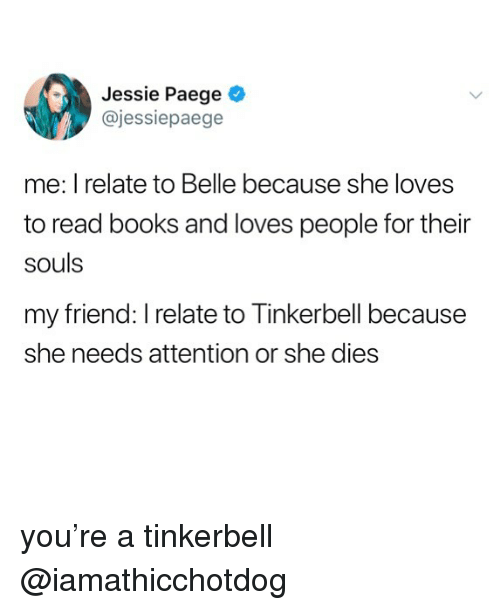 Books, Tinkerbell, and Belle: Jessie Paege  @jessiepaege  me: I relate to Belle because she loves  to read books and loves people for their  souls  my friend: I relate to Tinkerbell because  she needs attention or she dies you're a tinkerbell @iamathicchotdog
