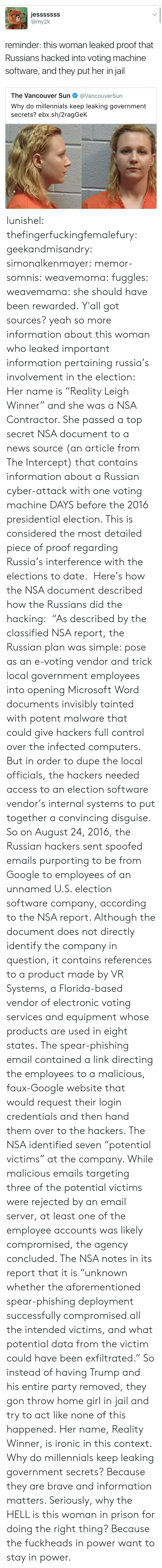 """Computers, Google, and Ironic: jesssssSS  reminder: this woman leaked proof that  Russians hacked into voting machine  software, and they put her in jail  The Vancouver Sun@VancouverSun  Why do millennials keep leaking government  secrets? ebx.sh/2ragGeK lunishel: thefingerfuckingfemalefury:  geekandmisandry:  simonalkenmayer:  memor-somnis:  weavemama:   fuggles:  weavemama:  she should have been rewarded.  Y'all got sources?  yeah so more information about this woman who leaked important information pertaining russia's involvement in the election: Her name is """"Reality Leigh Winner"""" and she was a NSA Contractor. She passed a top secret NSA document to a news source (an article from The Intercept) that contains information about a Russian cyber-attack with one voting machine DAYS before the 2016 presidential election. This is considered the most detailed piece of proof regarding Russia's interference with the elections to date. Here's how the NSA document described how the Russians did the hacking: """"As described by the classified NSA report, the Russian plan was simple: pose as an e-voting vendor and trick local government employees into opening Microsoft Word documents invisibly tainted with potent malware that could give hackers full control over the infected computers. But in order to dupe the local officials, the hackers needed access to an election software vendor's internal systems to put together a convincing disguise. So on August 24, 2016, the Russian hackers sent spoofed emails purporting to be from Google to employees of an unnamed U.S. election software company, according to the NSA report. Although the document does not directly identify the company in question, it contains references to a product made by VR Systems, a Florida-based vendor of electronic voting services and equipment whose products are used in eight states. The spear-phishing email contained a link directing the employees to a malicious, faux-Google website that would request their login"""