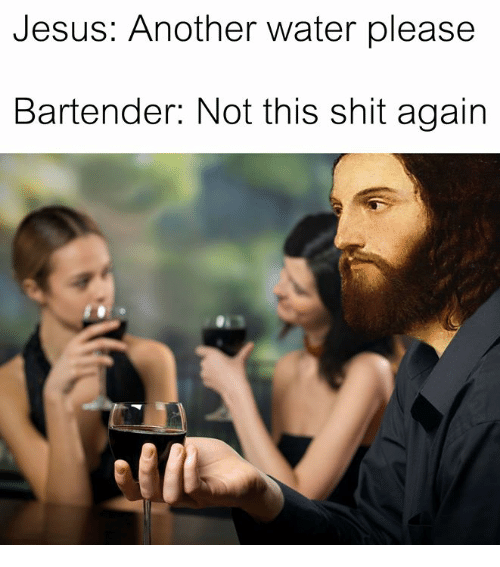 Jesus, Shit, and Water: Jesus: Another water please  Bartender: Not this shit again