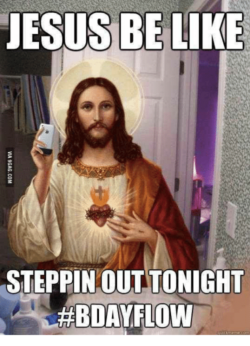 Jesus Be Like Steppinout Tonight Bday Flow Bday Meme On Meme