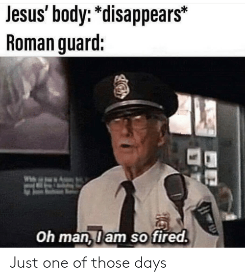 "Jesus, Roman, and One: Jesus body: ""disappears*  Roman guard:  Oh man,lam so fired Just one of those days"