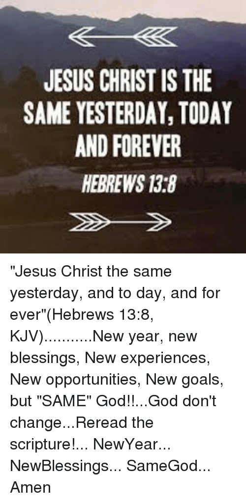 JESUS CHRIST IS THE SAME YESTERDAY TODAY AND FOREVER HEBREWS 13r8 ...