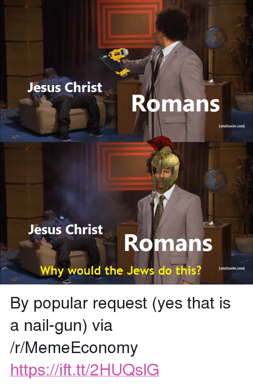 "Jesus, Gun, and Yes: Jesus Christ  Romans  adultswim.com  Jesus Christ  Romans  Why would the Jews do this?  eatadin c  adultswim.com] <p>By popular request (yes that is a nail-gun) via /r/MemeEconomy <a href=""https://ift.tt/2HUQslG"">https://ift.tt/2HUQslG</a></p>"