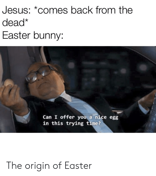 Easter, Jesus, and Time: Jesus: *comes back from the  dead*  Easter bunny:  Can I offer you a nice egg  in this trying time? The origin of Easter