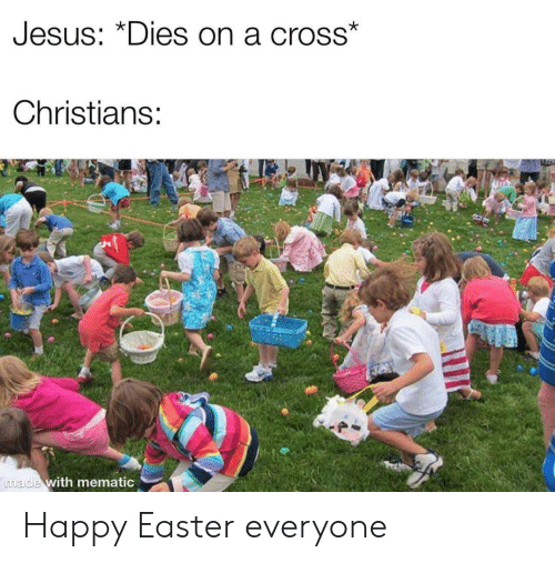Easter, Jesus, and Cross: Jesus: DIes on a cross  Christians:  with mematic Happy Easter everyone