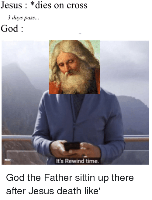 God, Jesus, and Cross: Jesus: *dies on cross  3 days pass...  God:  It's Rewind time.