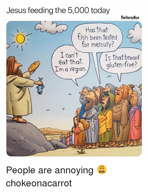 Jesus, Memes, and Vegan: Jesus feeding the 5,000 today  TheHornyNun  Hos that  fish been tested  for mercury?  I can't  eat that  I'm a vegan  Is that bread  gluten-free?  J S People are annoying 😩 chokeonacarrot