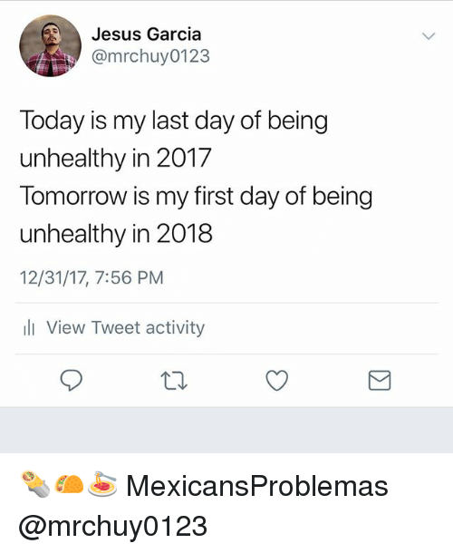 Jesus, Memes, and Today: Jesus Garcia  @mrchuy0123  Today is my last day of being  unhealthy in 2017  Tomorrow is my first day of being  unhealthy in 2018  12/31/17, 7:56 PM  li View Tweet activity 🌯🌮🍝 MexicansProblemas @mrchuy0123