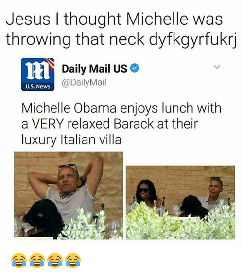Jesus, Michelle Obama, and News: Jesus I thought Michelle was  throwing that neck dyfkgyrfukrj  Daily Mail US*  @DailyMail  U.S. News  Michelle Obama enjoys lunch with  a VERY relaxed Barack at their  luxury Italian villa 😂😂😂😂