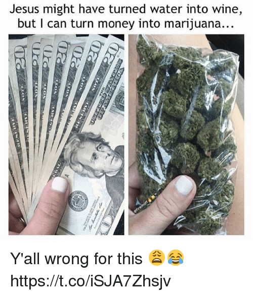 Jesus, Memes, and Money: Jesus might have turned water into wine,  but I can turn money into marijuana Y'all wrong for this 😩😂 https://t.co/iSJA7Zhsjv