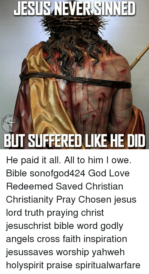 God, Jesus, and Love: JESUS NEVERSINNED  OF  BUT SUFFERED LIKE HE DID He paid it all. All to him I owe. Bible sonofgod424 God Love Redeemed Saved Christian Christianity Pray Chosen jesus lord truth praying christ jesuschrist bible word godly angels cross faith inspiration jesussaves worship yahweh holyspirit praise spiritualwarfare