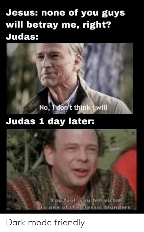 Jesus, Judas, and Dank Memes: Jesus: none of you guys  will betray me, right?  Judas:  No, don't think i will  Judas 1 day later:  You fool, you fell victim  to one of the classic blunders Dark mode friendly