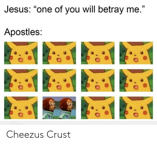 """Jesus, Apostles, and One: Jesus: """"one of you will betray me.""""  Apostles: Cheezus Crust"""