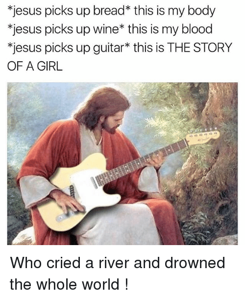 Bloods, Jesus, and Wine: *jesus picks up bread* this is my body  *jesus picks up wine* this is my blood  *jesus picks up guitar* this is THE STORY  OF A GIRL Who cried a river and drowned the whole world !