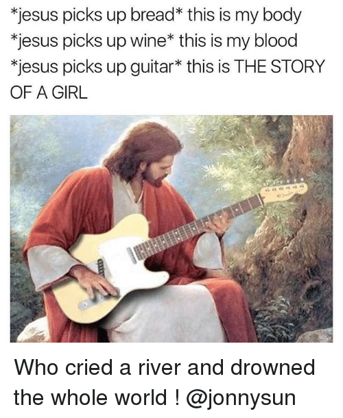Jesus, Wine, and Girl: *jesus picks up bread* this is my body  *jesus picks up wine* this is my blood  *jesus picks up guitar* this is THE STORY  OF A GIRL Who cried a river and drowned the whole world ! @jonnysun