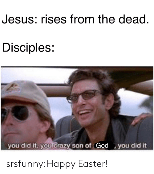 Crazy, Easter, and God: Jesus: rises from the dead  Disciples:  you did it. you Crazy son of God you did it srsfunny:Happy Easter!