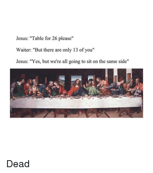 """Jesus, Classical Art, and Yes: Jesus: """"Table for 26 please""""  Waiter: """"But there are only 13 of you""""  Jesus: """"Yes, but we're all going to sit on the same side"""" Dead"""