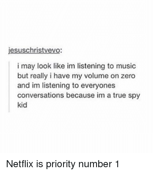 Memes, Music, and Netflix: jesuschristvevo  i may look like im listening to music  but really i have my volume on zero  and im listening to everyones  conversations because im a true spy  kid Netflix is priority number 1
