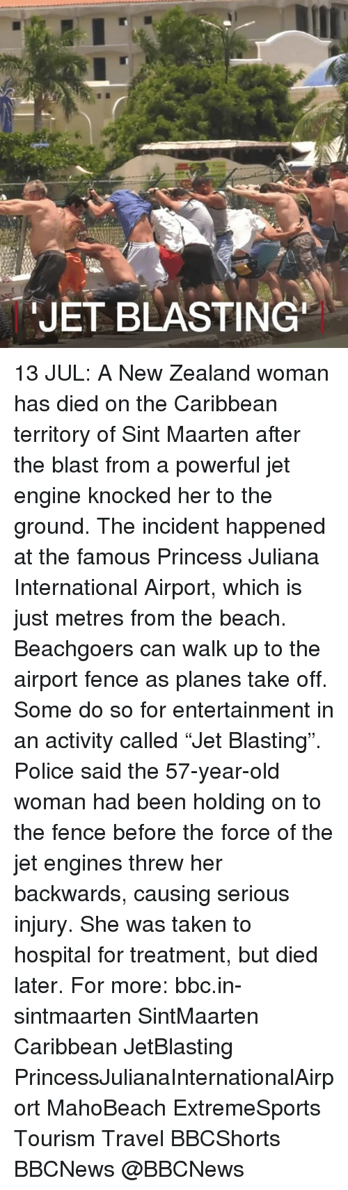 """Memes, Old Woman, and Police: JET BLASTING 13 JUL: A New Zealand woman has died on the Caribbean territory of Sint Maarten after the blast from a powerful jet engine knocked her to the ground. The incident happened at the famous Princess Juliana International Airport, which is just metres from the beach. Beachgoers can walk up to the airport fence as planes take off. Some do so for entertainment in an activity called """"Jet Blasting"""". Police said the 57-year-old woman had been holding on to the fence before the force of the jet engines threw her backwards, causing serious injury. She was taken to hospital for treatment, but died later. For more: bbc.in-sintmaarten SintMaarten Caribbean JetBlasting PrincessJulianaInternationalAirport MahoBeach ExtremeSports Tourism Travel BBCShorts BBCNews @BBCNews"""
