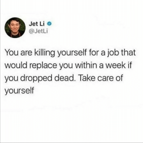 Jet Li, Job, and Jet: Jet Li  @JetLi  You are killing yourself for a job that  would replace you within a week if  you dropped dead. Take care of  yourself