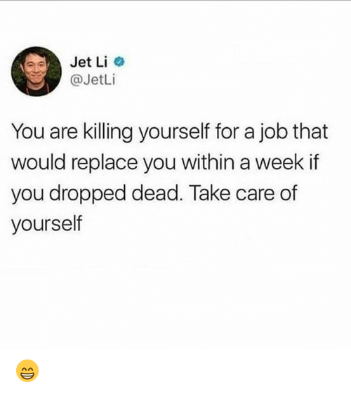 Memes, Jet Li, and 🤖: Jet Li o  @JetLi  You are killing yourself for a job that  would replace you within a week if  you dropped dead. Take care of  yourself 😁
