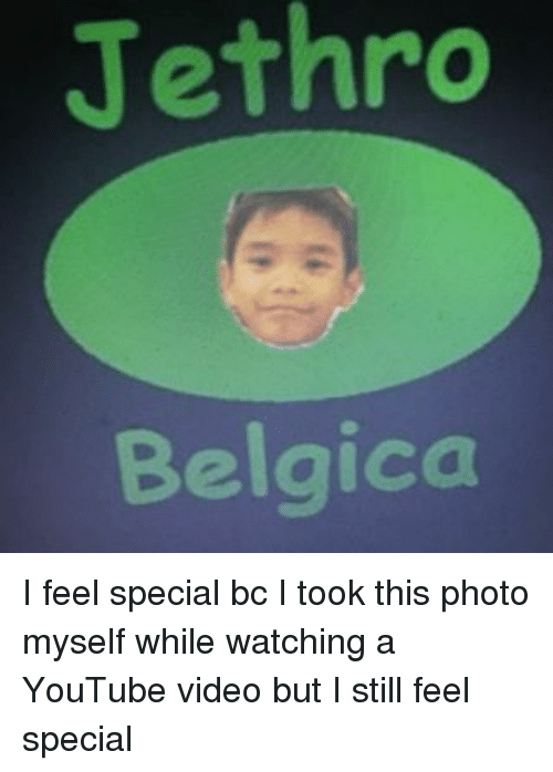 Memes, youtube.com, and Video: Jethro  Belgica I feel special bc I took this photo myself while watching a YouTube video but I still feel special
