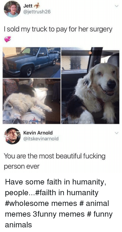 Animals, Beautiful, and Dank: Jett  @jettrush26  I sold my truck to pay for her surgery  FB@DANK MEMEOLOGY  Kevin Arnold  @itskevinarnold  You are the most beautiful fucking  person ever Have some faith in humanity, people...#failth in humanity #wholesome memes # animal memes 3funny memes # funny animals