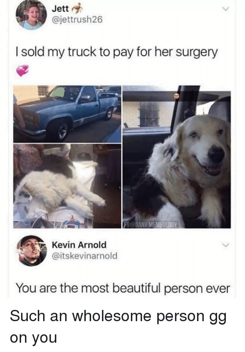 Beautiful, Gg, and Wholesome: Jett  @jettrush26  I sold my truck to pay for her surgery  B@DANKMEMEDLOGY  Kevin Arnold  @itskevinarnold  You are the most beautiful person ever Such an wholesome person gg on you