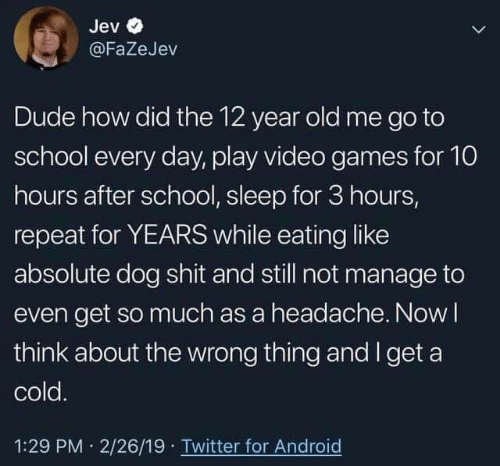 Android, Dude, and School: Jev  @FaZeJev  Dude how did the 12 year old me go to  school every day, play video games for 10  hours after school, sleep for 3 hours,  repeat for YEARS while eating like  absolute dog shit and still not manage to  even get so much as a headache. Nowl  think about the wrong thing and I get a  cold.  1:29 PM 2/26/19 Twitter for Android