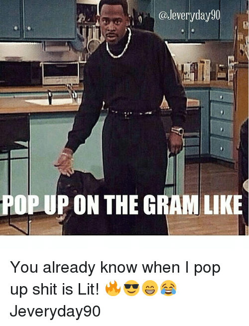 Lit, Memes, and Pop: @Jeveryday90  POP UP ON THE GRAM LIKE You already know when I pop up shit is Lit! 🔥😎😁😂 Jeveryday90
