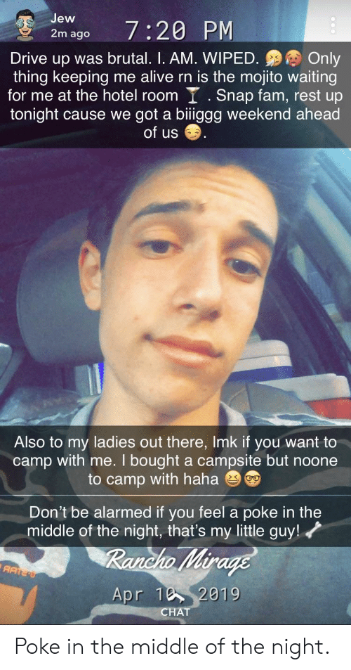 Alive, Fam, and Chat: Jew  2m ago  Drive up was brutal. I. AM. WIPEDOnly  thing keeping me alive rn is the mojito waiting  for me at the hotel room I .Snap fam, rest up  tonight cause we got a biiggg weekend ahead  of us  Also to my ladies out there, Imk if you want to  camp with me. I bought a campsite but noone  to camp with haha  Don't be alarmed if you feel a poke in the  middle of the night, that's my little guy!  019  CHAT Poke in the middle of the night.