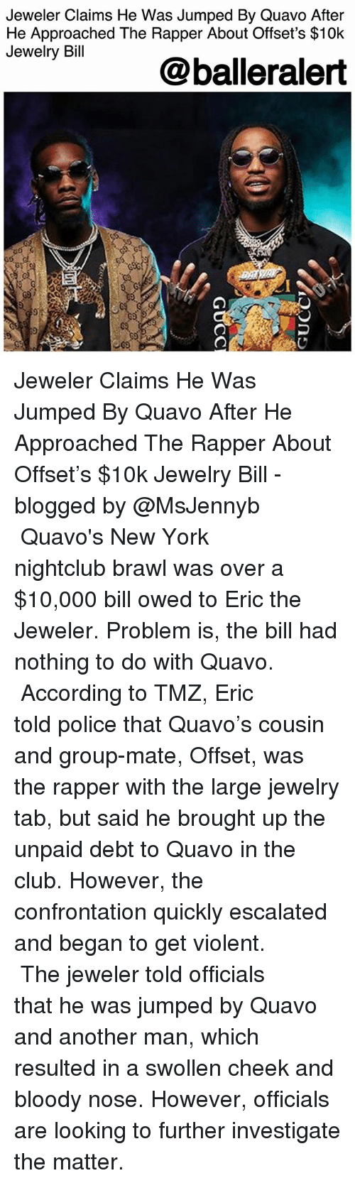 Club, Memes, and New York: Jeweler Claims He Was Jumped By Quavo After  He Approached The Rapper About Offset's $10k  Jewelry Bill  @balleralert Jeweler Claims He Was Jumped By Quavo After He Approached The Rapper About Offset's $10k Jewelry Bill - blogged by @MsJennyb ⠀⠀⠀⠀⠀⠀⠀ ⠀⠀⠀⠀⠀⠀⠀ Quavo's New York nightclub brawl was over a $10,000 bill owed to Eric the Jeweler. Problem is, the bill had nothing to do with Quavo. ⠀⠀⠀⠀⠀⠀⠀ ⠀⠀⠀⠀⠀⠀⠀ According to TMZ, Eric told police that Quavo's cousin and group-mate, Offset, was the rapper with the large jewelry tab, but said he brought up the unpaid debt to Quavo in the club. However, the confrontation quickly escalated and began to get violent. ⠀⠀⠀⠀⠀⠀⠀ ⠀⠀⠀⠀⠀⠀⠀ The jeweler told officials that he was jumped by Quavo and another man, which resulted in a swollen cheek and bloody nose. However, officials are looking to further investigate the matter.
