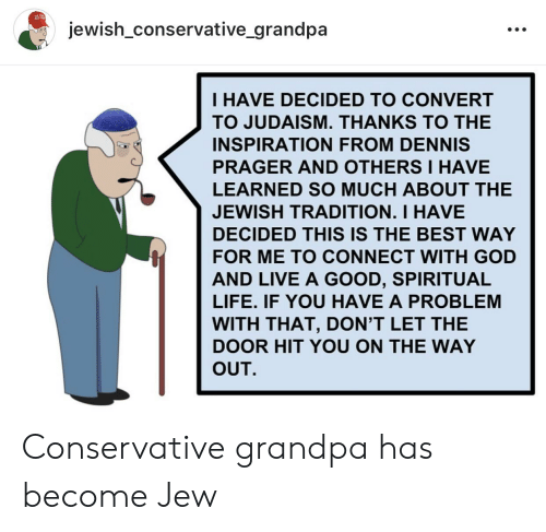 God, Life, and Grandpa: jewish conservative _grandpa  I HAVE DECIDED TO CONVERT  TO JUDAISM, THANKS TO THE  INSPIRATION FROM DENNIS  PRAGER AND OTHERS I HAVE  LEARNED SO MUCH ABOUT THE  JEWISH TRADITION. I HAVE  DECIDED THIS IS THE BEST WAY  FOR ME TO CONNECT WITH GOD  AND LIVE A GOOD, SPIRITUAL  LIFE, IF YOU HAVE A PROBLEM  WITH THAT, DON'T LET THE  DOOR HIT YOU ON THE WAY  OUT. Conservative grandpa has become Jew