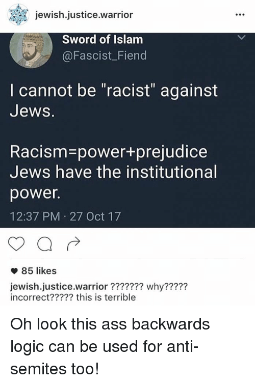 """Ass, Logic, and Racism: jewish.justice.warrior  Sword of Islam  @Fascist_Fiend  I cannot be """"racist"""" against  Jews.  Racism-power+prejudice  Jews have the institutional  power.  12:37 PM 27 Oct 17  85 likes  jewish.justice.warrior??2?22 why????2  incorrect????? this is terrible <p>Oh look this ass backwards logic can be used for anti-semites too!</p>"""