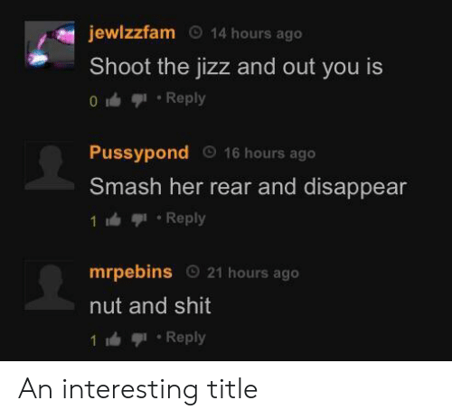 Ash, Jizz, and Shit: jewlzzfam  14 hours ago  Shoot the jizz and out you is  0Reply  Pussypond  Sm  16 hours ago  ash her rear and disappear  1洫亨1-Reply  mrpebins 21 hours ago  nut and shit  1 Reply An interesting title
