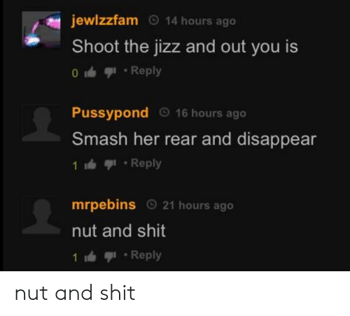 Jizz, Shit, and Smashing: jewlzzfam O 14 hours ago  Shoot the jizz and out you is  0 1 . Reply  Pussypond 16 hours ago  Smash her rear and disappear  1 Reply  mrpebins 21 hours ago  nut and shit  1:血亨1 . Reply nut and shit