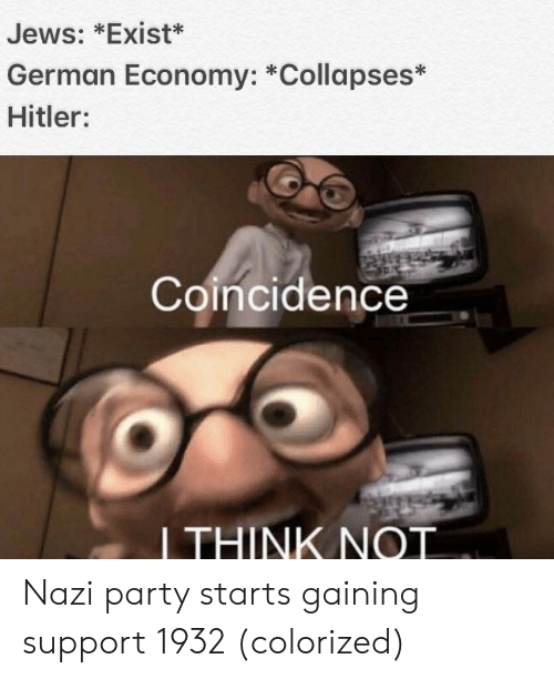 Party, Hitler, and Coincidence: Jews: *Exist*  German Economy: *Collapses*  Hitler:  Coincidence  LTHINK NOT Nazi party starts gaining support 1932 (colorized)