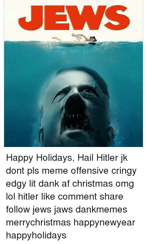Memes, Hitler, and 🤖: JEWS Happy Holidays, Hail Hitler jk dont pls meme offensive cringy edgy lit dank af christmas omg lol hitler like comment share follow jews jaws dankmemes merrychristmas happynewyear happyholidays