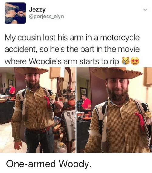 Lost, Motorcycle, and Movie: Jezzy  @gorjess elyn  My cousin lost his arm in a motorcycle  accident, so he's the part in the movie  where Woodie's arm starts to rip One-armed Woody.