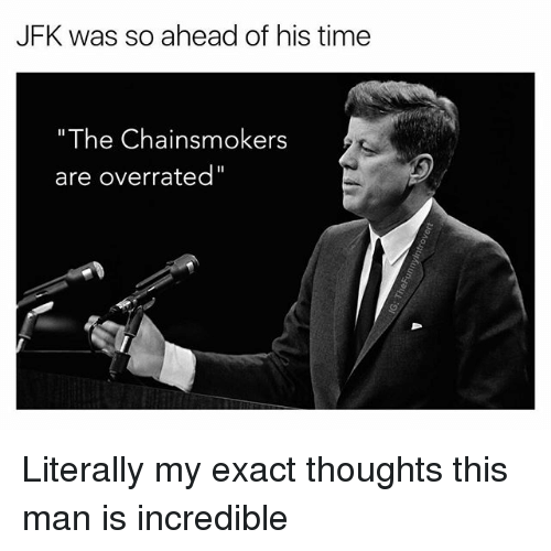 """Time, Dank Memes, and Overrated: JFK was so ahead of his time  """"The Chainsmokers  are overrated Literally my exact thoughts this man is incredible"""